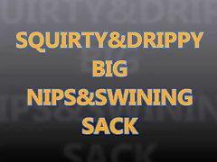 Squirty & Drippy Big Nipples & Swining Sack